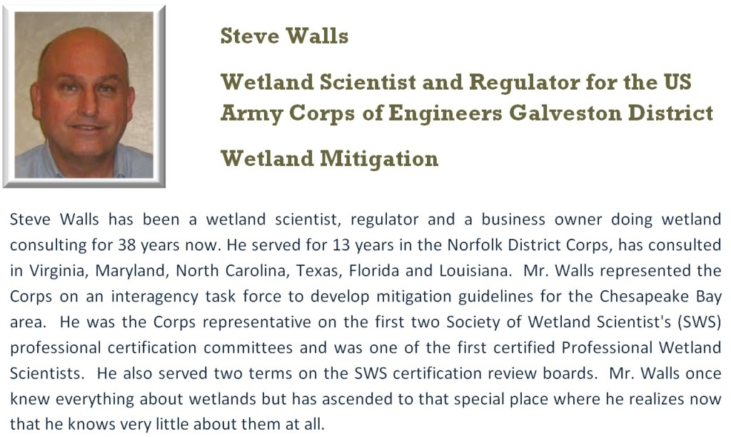 Steve Walls has been a wetland scientist, regulator and a business owner doing wetland consulting for 38 years now. He served for 13 years in the Norfolk District Corps, has consulted in Virginia, Maryland, North Carolina, Texas, Florida and Louisiana.  Mr. Walls represented the Corps on an interagency task force to develop mitigation guidelines for the Chesapeake Bay area.  He was the Corps representative on the first two Society of Wetland Scientist's (SWS) professional certification committees and was one of the first certified Professional Wetland Scientists.  He also served two terms on the SWS certification review boards.  Mr. Walls once knew everything about wetlands but has ascended to that special place where he realizes now that he knows very little about them at all.